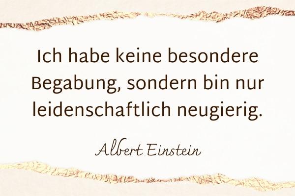 Ich habe keine besondere Begabung, sondern bin nur leidenschaftlich neugierig. Albert Einstein