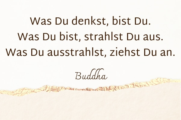 Was du denkst, bist du. Was du bist, strahlst du aus. Was du ausstrahlst, ziehst du an. Buddha